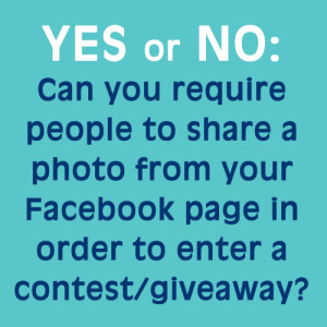 Yes or No: Can you require people to share a photo from your Facebook page wall in order to enter a contest or giveaway?