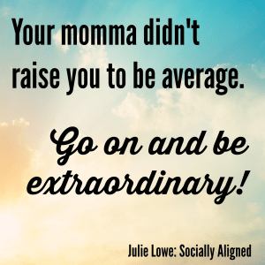 Your momma didn't raise you to be average. Go on and be extraordinary!